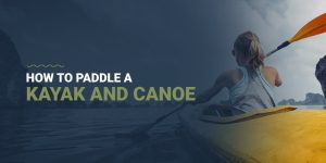 How to Paddle a Kayak and Canoe