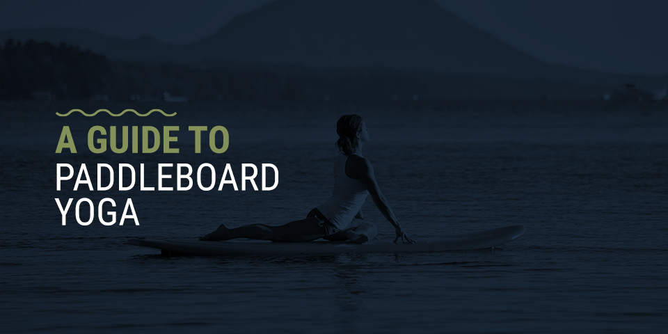 A Guide to Paddleboard Yoga